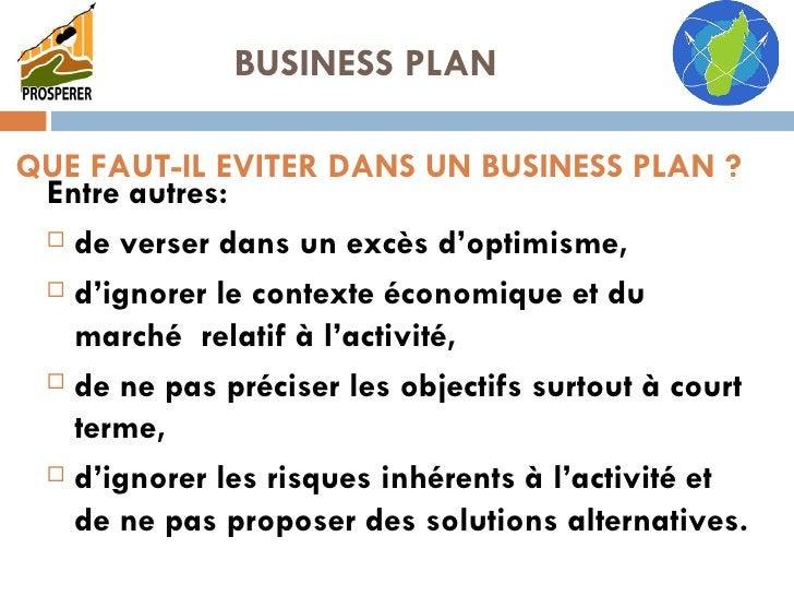 QUE FAUT-IL EVITER DANS UN BUSINESS PLAN ? <ul><li>Entre autres: </li></ul><ul><li>de verser dans un excès d'optimisme, </...
