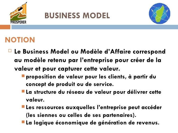 NOTION <ul><li>Le Business Model ou Modèle d'Affaire correspond au modèle retenu par l'entreprise pour créer de la valeur ...