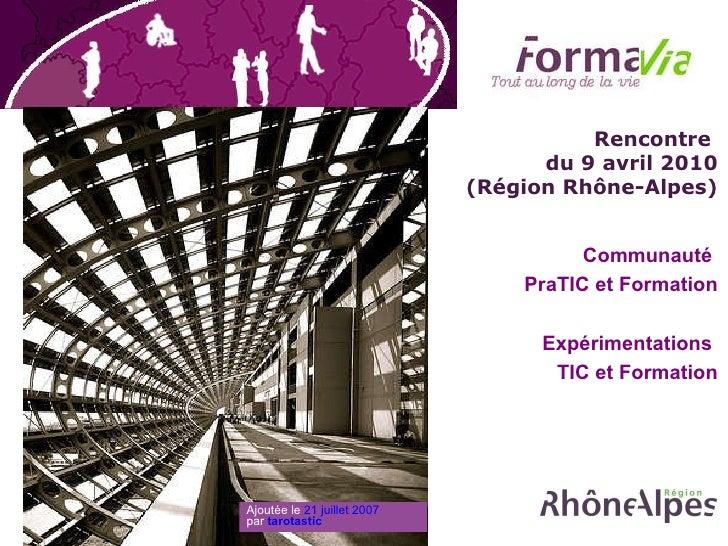 Rencontre  du 9 avril 2010 (Région Rhône-Alpes) Communauté  PraTIC et Formation Expérimentations  TIC et Formation Ajoutée...