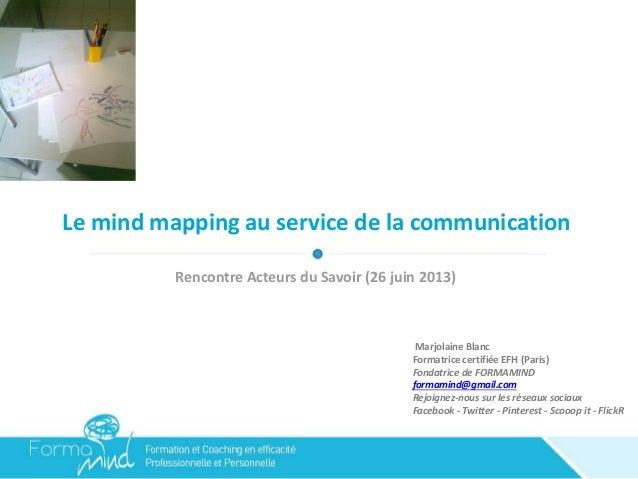 Le mind mapping au service de la communication Rencontre Acteurs du Savoir (26 juin 2013) Marjolaine Blanc Formatrice cert...
