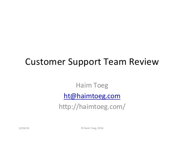 Customer	Support	Team	Review	 Haim	Toeg	 ht@haimtoeg.com	 h8p://haimtoeg.com/	 12/16/16	 ©	Haim	Toeg,	2016