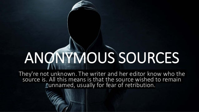 ANONYMOUS SOURCES They're not unknown. The writer and her editor know who the source is. All this means is that the source...