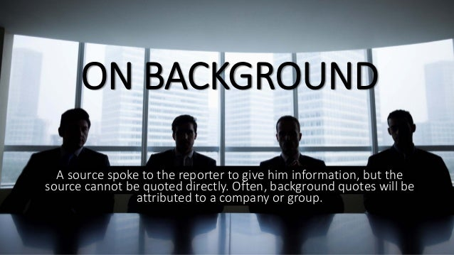 ON BACKGROUND A source spoke to the reporter to give him information, but the source cannot be quoted directly. Often, bac...