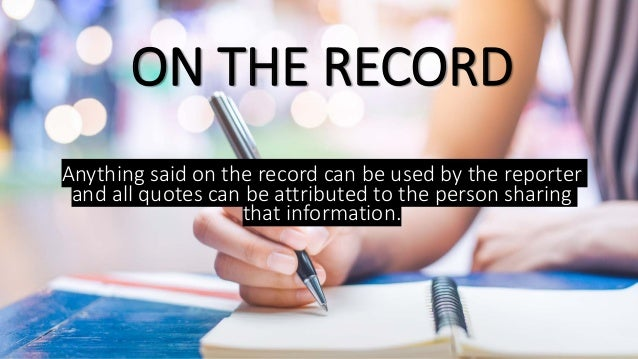 ON THE RECORD Anything said on the record can be used by the reporter and all quotes can be attributed to the person shari...