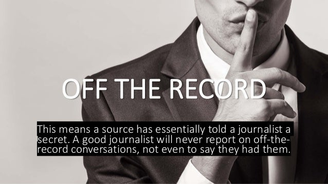 OFF THE RECORD This means a source has essentially told a journalist a secret. A good journalist will never report on off-...