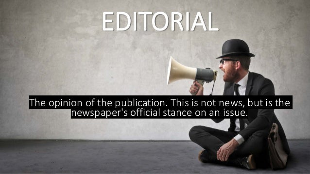 EDITORIAL The opinion of the publication. This is not news, but is the newspaper's official stance on an issue.