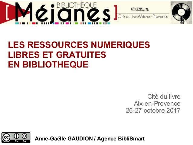 LES RESSOURCES NUMERIQUES LIBRES ET GRATUITES EN BIBLIOTHEQUE Cité du livre Aix-en-Provence 26-27 octobre 2017 Anne-Gaëlle...