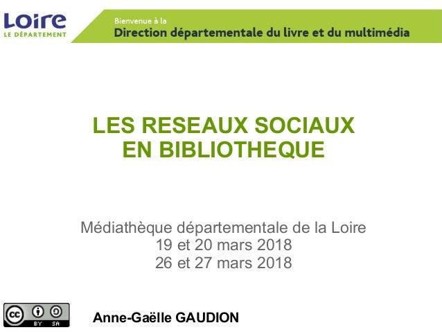 LES RESEAUX SOCIAUX EN BIBLIOTHEQUE Anne-Gaëlle GAUDION Médiathèque départementale de la Loire 19 et 20 mars 2018 26 et 27...