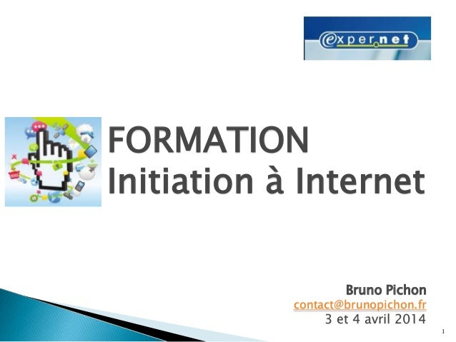 1 FORMATION Initiation à Internet Bruno Pichon contact@brunopichon.fr 3 et 4 avril 2014