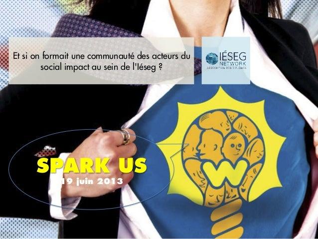 Et si on formait une communauté des acteurs dusocial impact au sein de lIéseg ?SPARK US19 juin 2013