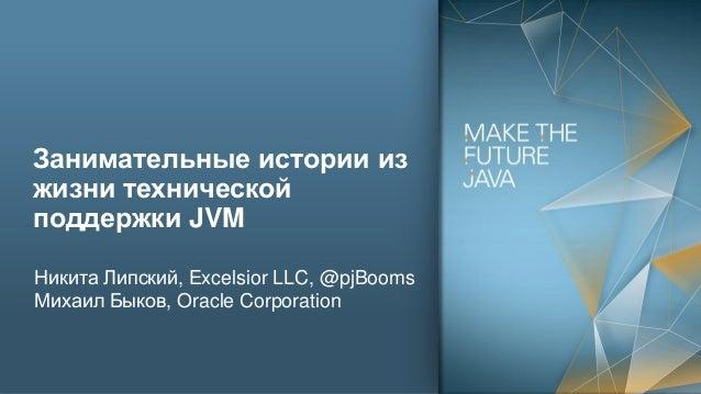 Занимательные истории из жизни технической поддержки JVM Никита Липский, Excelsior LLC, @pjBooms Михаил Быков, Oracle Corp...