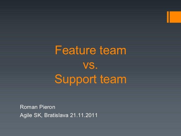 Feature team  vs.  Support team Roman Pieron Agile SK, Bratislava 21.11.2011