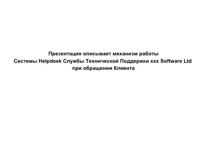 Презентация описывает механизм работы Системы  Helpdesk  Службы Технической Поддержки  xxx Software Ltd   при обращении Кл...