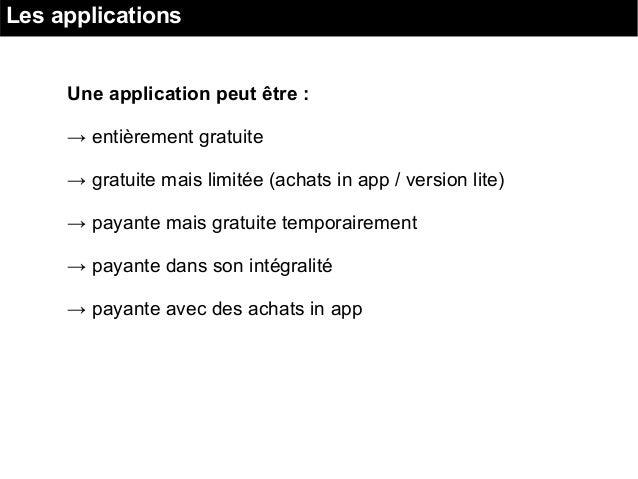 Les applications Une application peut être : → entièrement gratuite → gratuite mais limitée (achats in app / version lite)...