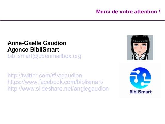 Merci de votre attention ! Anne-Gaëlle Gaudion Agence BibliSmart biblismart@openmailbox.org http://twitter.com/#!/agaudio...
