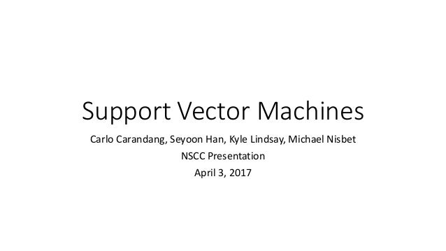 Support Vector Machines Carlo Carandang, Seyoon Han, Kyle Lindsay, Michael Nisbet NSCC Presentation April 3, 2017