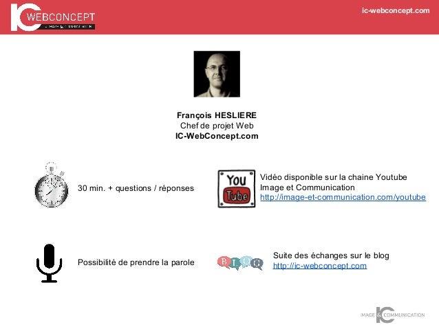 ic-webconcept.com François HESLIERE Chef de projet Web IC-WebConcept.com 30 min. + questions / réponses Possibilité de pre...