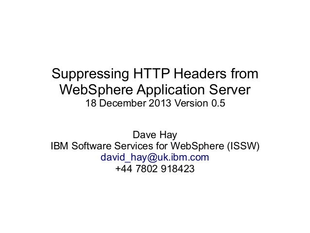 Suppressing HTTP Headers from WebSphere Application Server 18 December 2013 Version 0.5 Dave Hay IBM Software Services for...