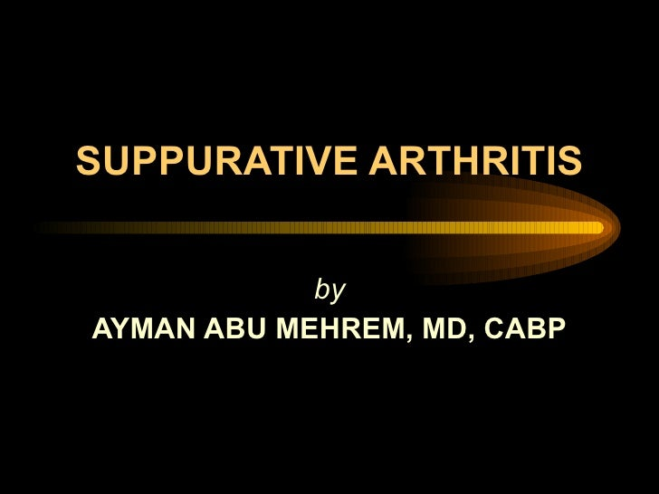SUPPURATIVE ARTHRITIS by AYMAN ABU MEHREM, MD, CABP