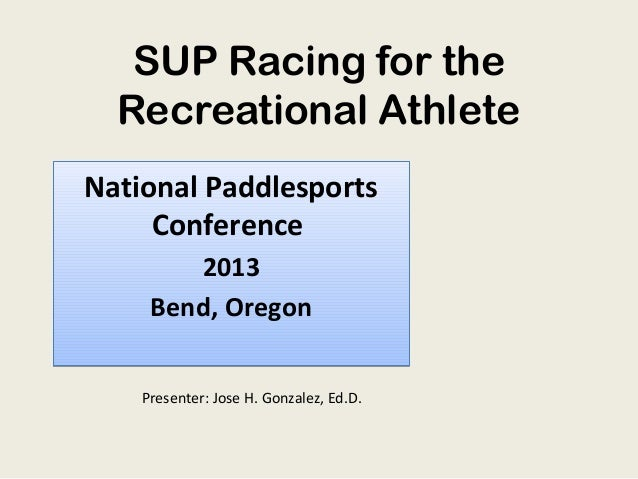 SUP Racing for the Recreational Athlete National Paddlesports Conference 2013 Bend, Oregon Presenter: Jose H. Gonzalez, Ed...