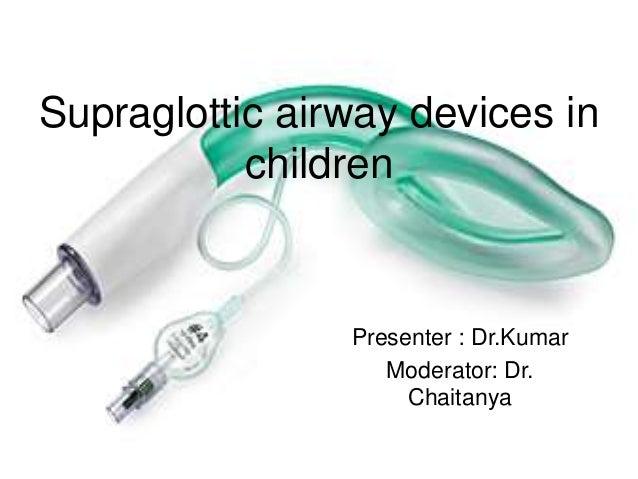 Presenter : Dr.Kumar Moderator: Dr. Chaitanya Supraglottic airway devices in children