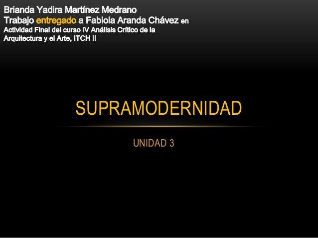 UNIDAD 3SUPRAMODERNIDADBrianda Yadira Martínez MedranoTrabajo entregado a Fabiola Aranda Chávez enActividad Final del curs...