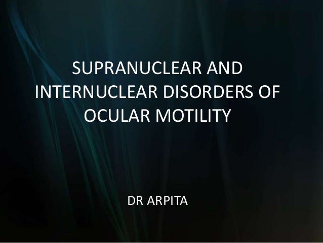 SUPRANUCLEAR AND INTERNUCLEAR DISORDERS OF OCULAR MOTILITY DR ARPITA