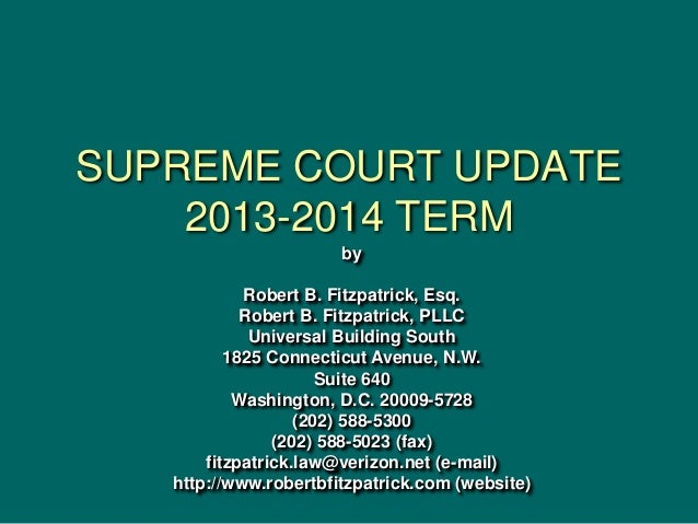 SUPREME COURT UPDATE 2013-2014 TERM by Robert B. Fitzpatrick, Esq. Robert B. Fitzpatrick, PLLC Universal Building South 18...