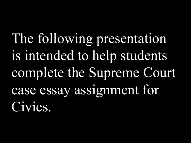 The following presentationis intended to help studentscomplete the Supreme Courtcase essay assignment forCivics.