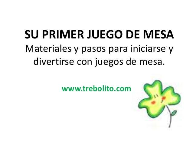 SU PRIMER JUEGO DE MESA Materiales y pasos para iniciarse y divertirse con juegos de mesa. www.trebolito.com