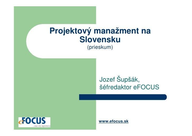 Projektový manažment na        Slovensku         (prieskum)                 Jozef Šupšák,             šéfredaktor eFOCUS  ...