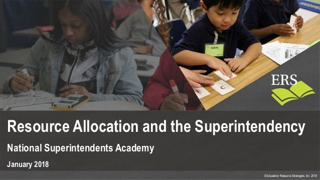 © Education Resource Strategies, Inc. 2018 Resource Allocation and the Superintendency National Superintendents Academy Ja...