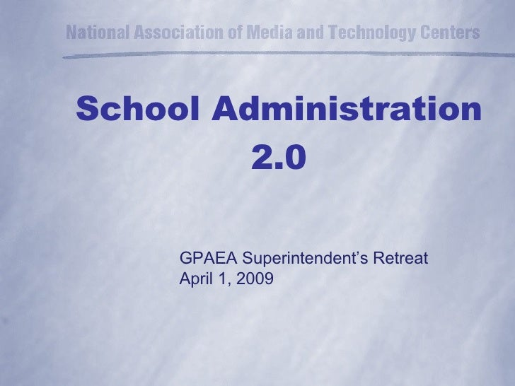 School Administration 2.0 GPAEA Superintendent's Retreat April 1, 2009