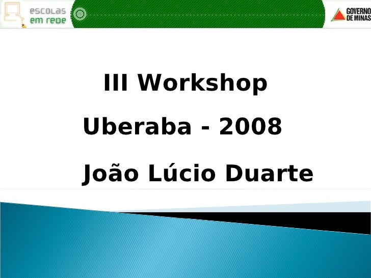 III Workshop Uberaba - 2008  João Lúcio Duarte