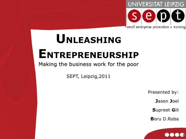 U NLEASHING  E NTREPRENEURSHIP Making the business work for the poor SEPT, Leipzig,2011 Presented by: J ason  J oel S upre...