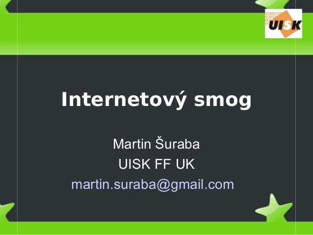 Internetový smog Martin Šuraba UISK FF UK martin.suraba@gmail.com