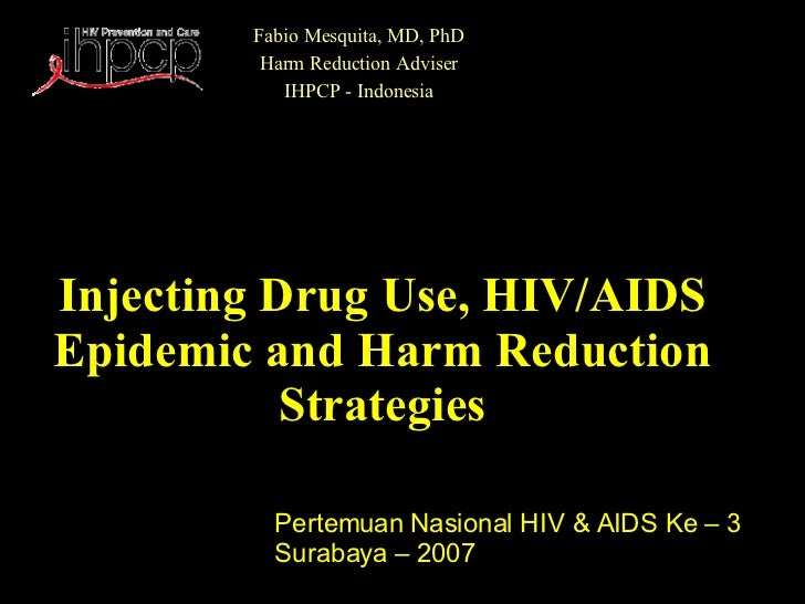 Injecting Drug Use, HIV/AIDS Epidemic and Harm Reduction Strategies Fabio Mesquita, MD, PhD Harm Reduction Adviser IHPCP -...