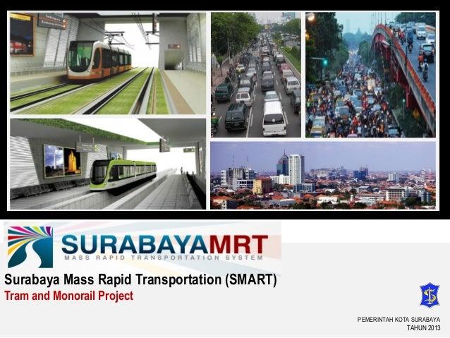 PEMERINTAH KOTA SURABAYA TAHUN 2013 Surabaya Mass Rapid Transportation (SMART) Tram and Monorail Project