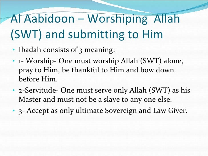 Al Aabidoon – Worshiping  Allah (SWT) and submitting to Him <ul><li>Ibadah consists of 3 meaning: </li></ul><ul><li>1- Wor...