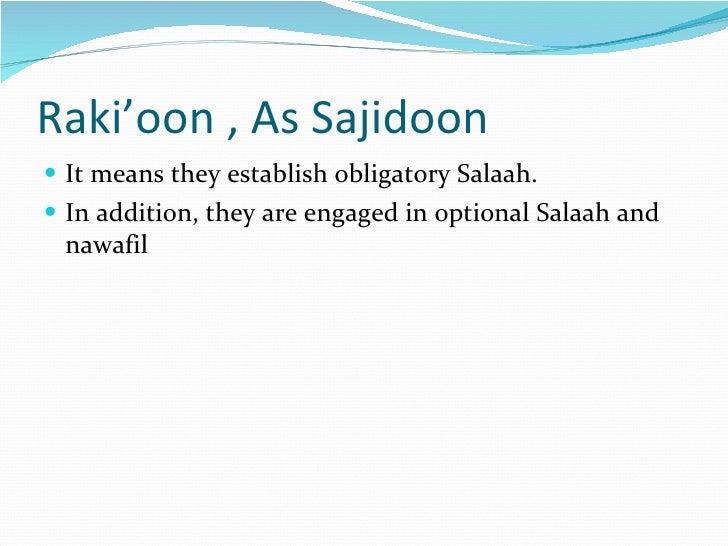 Raki'oon , As Sajidoon <ul><li>It means they establish obligatory Salaah. </li></ul><ul><li>In addition, they are engaged ...