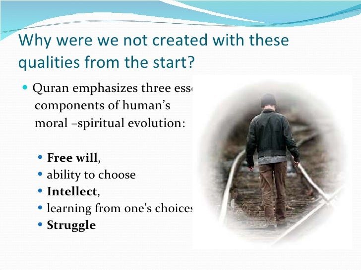 Why were we not created with these qualities from the start? <ul><li>Quran emphasizes three essential  </li></ul><ul><li>c...
