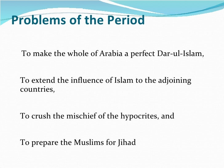 Problems of the Period <ul><li>To make the whole of Arabia a perfect Dar-ul-Islam,  To extend the influence of Islam to th...