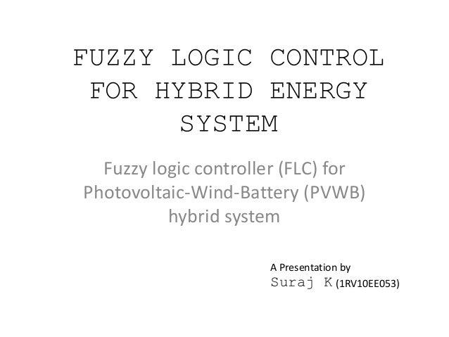 FUZZY LOGIC CONTROL FOR HYBRID ENERGY SYSTEM Fuzzy logic controller (FLC) for Photovoltaic-Wind-Battery (PVWB) hybrid syst...
