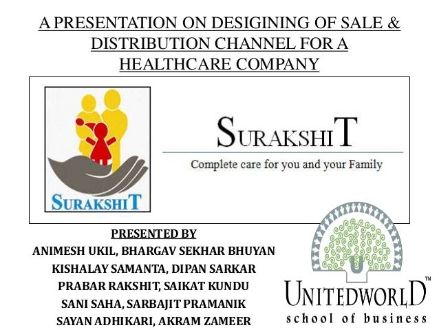 A PRESENTATION ON DESIGINING OF SALE & DISTRIBUTION CHANNEL FOR A HEALTHCARE COMPANY PRESENTED BY ANIMESH UKIL, BHARGAV SE...