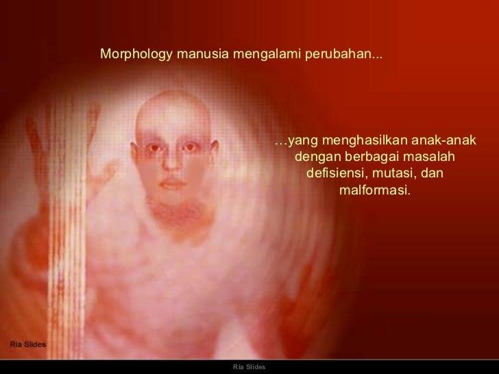Ria Slides Morphology manusia mengalami perubahan... … yang menghasilkan anak-anak dengan berbagai masalah defisiensi, mut...