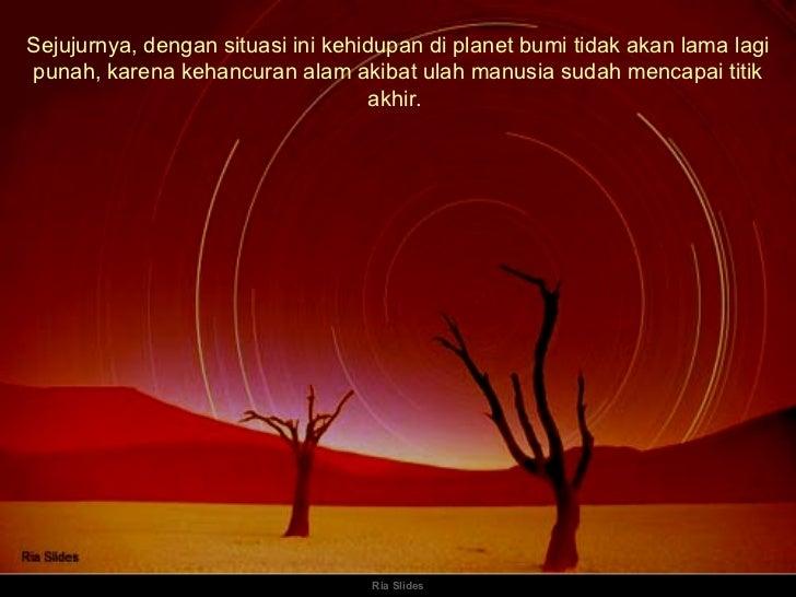 Ria Slides Sejujurnya, dengan situasi ini kehidupan di planet bumi tidak akan lama lagi punah, karena kehancuran alam akib...