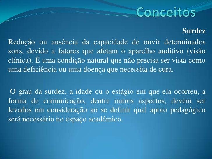 Conceitos<br />Surdez <br />Redução ou ausência da capacidade de ouvir determinados sons, devido a fatores que afetam o ap...