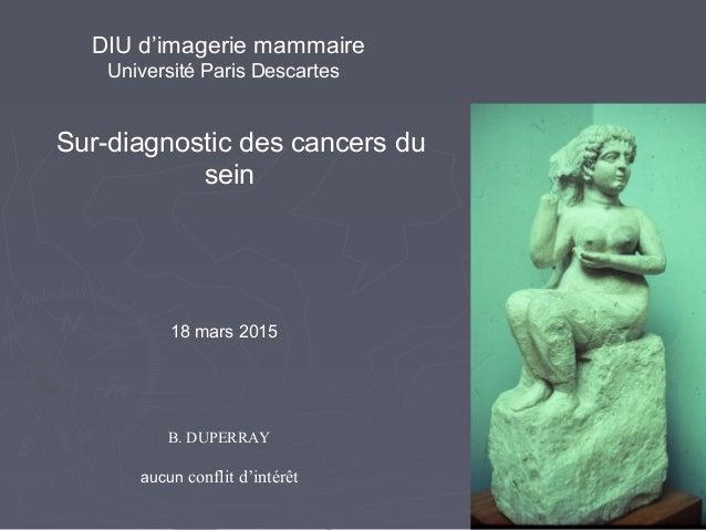 Sur-diagnostic des cancers du sein B. DUPERRAY aucun conflit d'intérêt 18 mars 2015 DIU d'imagerie mammaire Université Par...