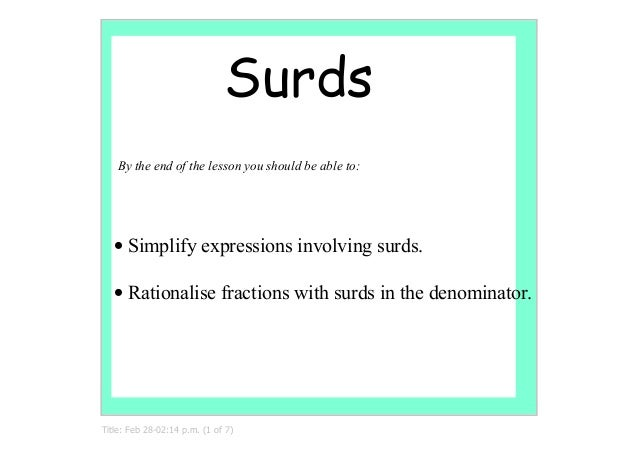 Surds   By the end of the lesson you should be able to:   • Simplify expressions involving surds.   • Rationalise fraction...