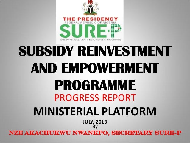 SUBSIDY REINVESTMENT AND EMPOWERMENT PROGRAMME PROGRESS REPORT MINISTERIAL PLATFORM JULY, 2013 By Nze Akachukwu Nwankpo, S...
